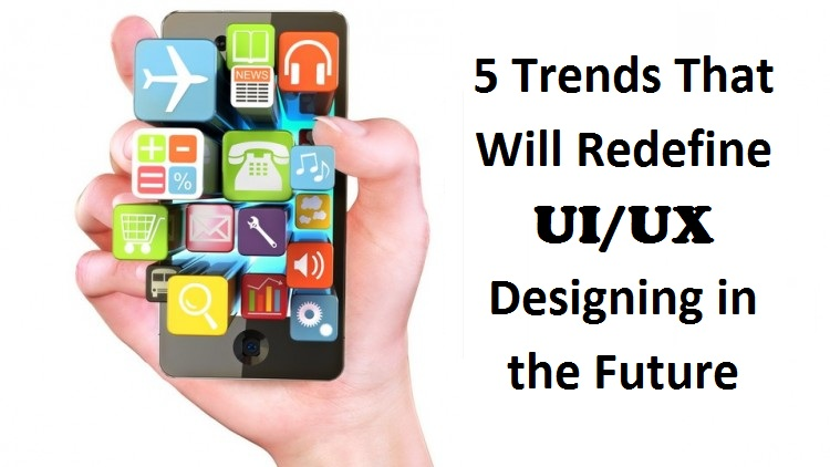 5 Trends That Will Redefine UI/UX Designing in the Future