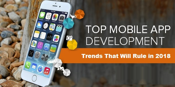 Top Mobile App Development Trends That Will Rule in 2018