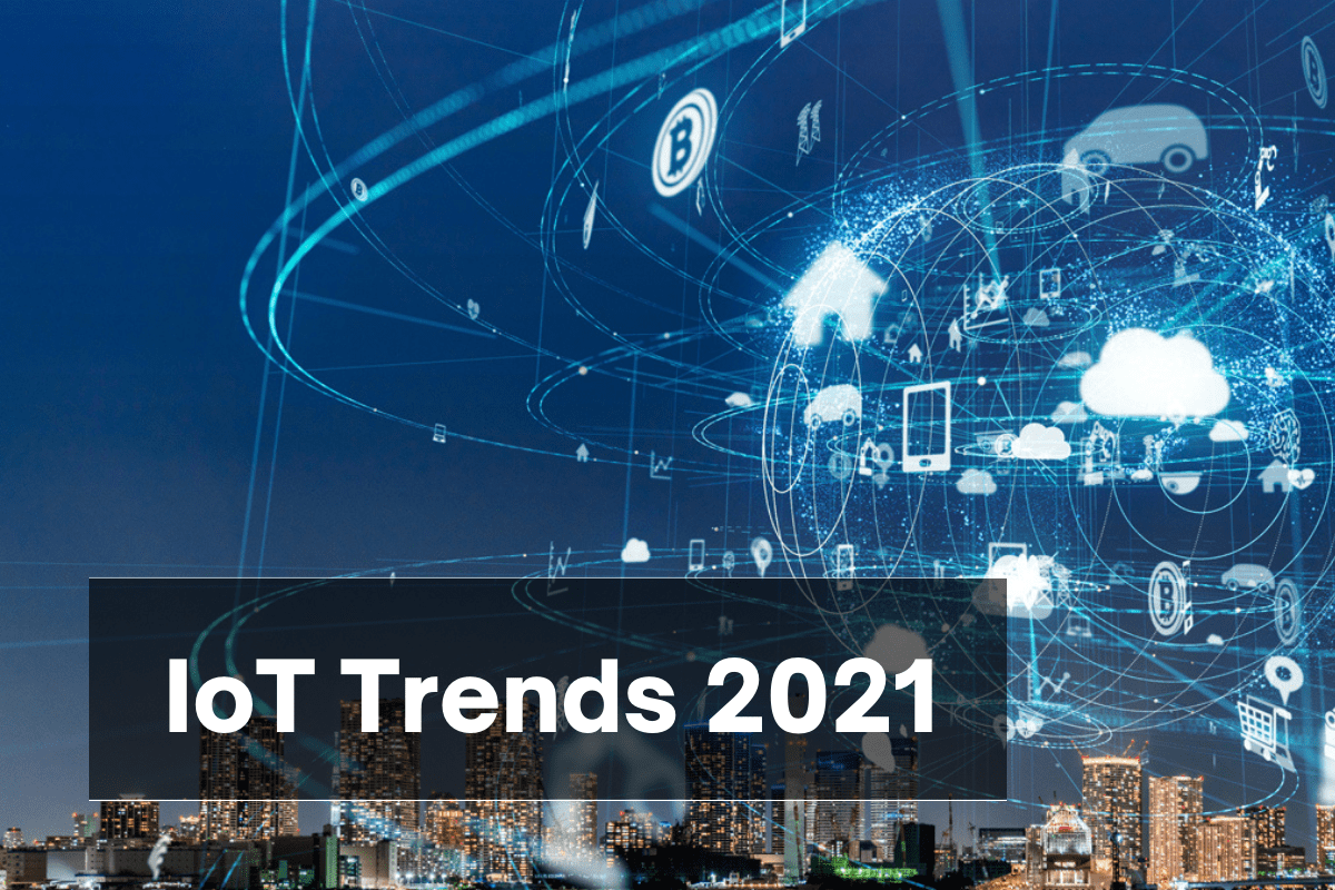 IoT Trends To Expect In 2021 & How Businesses Can Reap The Benefits